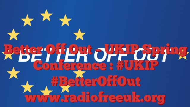 Better Off Out – UKIP Spring Conference : #UKIP #BetterOffOut