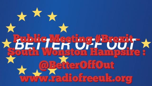 Public Meeting #Brexit – South Wonston Hampsire : @BetterOffOut