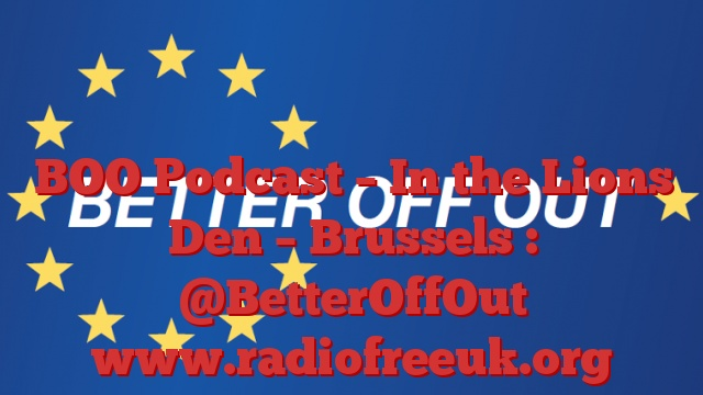 BOO Podcast – In the Lions Den – Brussels : @BetterOffOut