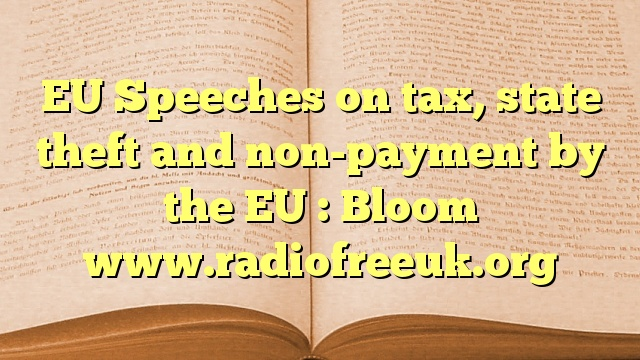 EU Speeches on tax, state theft and non-payment by the EU : Bloom