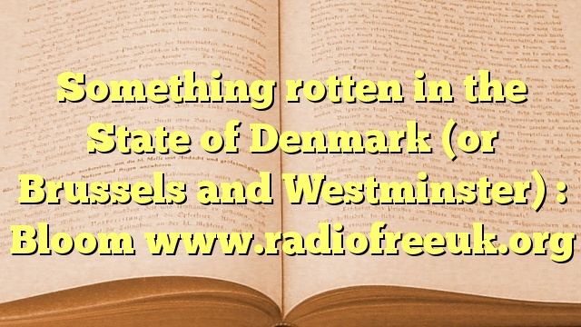 Something rotten in the State of Denmark (or Brussels and Westminster) : Bloom