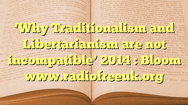'Why Traditionalism and Libertarianism are not incompatible' 2014 : Bloom