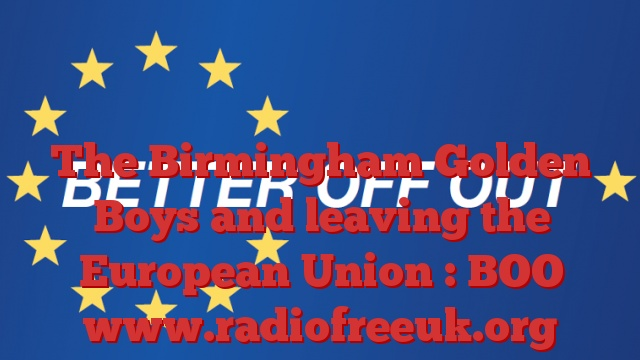 The Birmingham Golden Boys and leaving the European Union : BOO