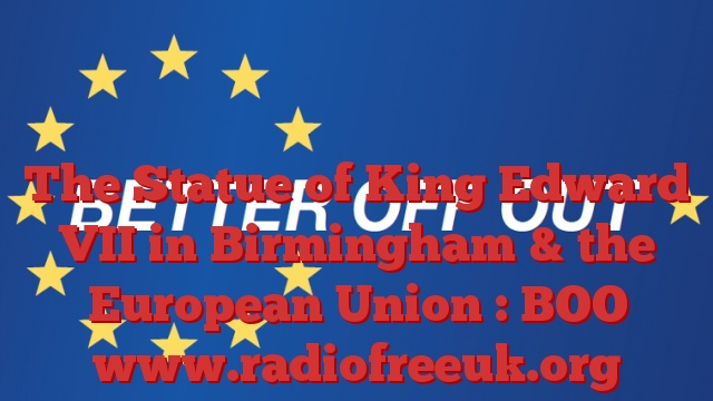The Statue of King Edward VII in Birmingham & the European Union : BOO