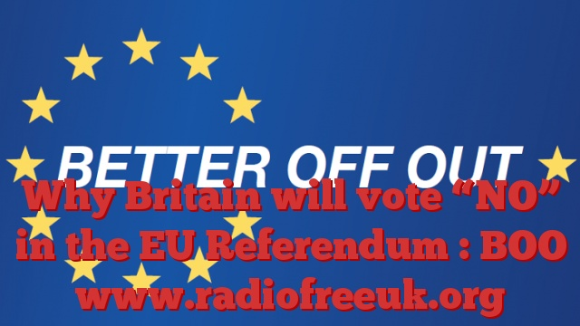 "Why Britain will vote ""NO"" in the EU Referendum : BOO"
