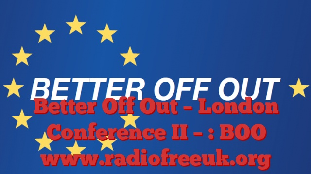 Better Off Out – London Conference II : 26/02/2016 : BOO