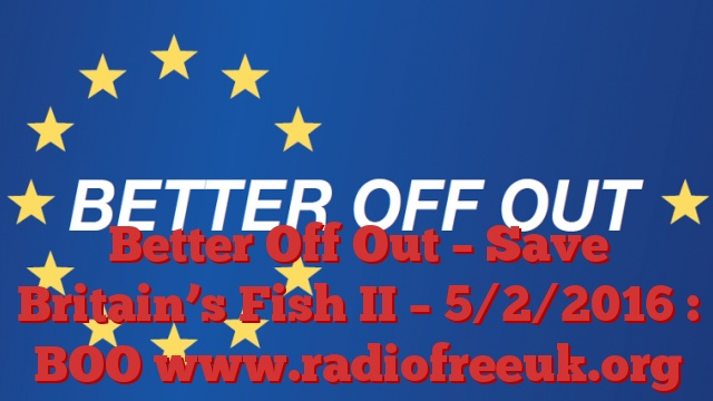 Better Off Out – Save Britain's Fish II – 5/2/2016 : BOO