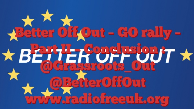 Better Off Out – GO rally – Part II – Conclusion : @Grassroots_Out @BetterOffOut