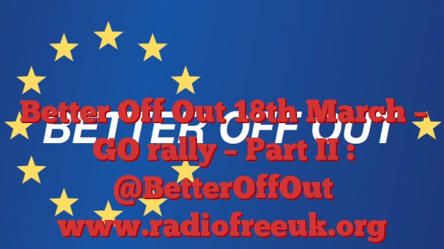 Better Off Out 18th March – GO rally – Part II : @BetterOffOut