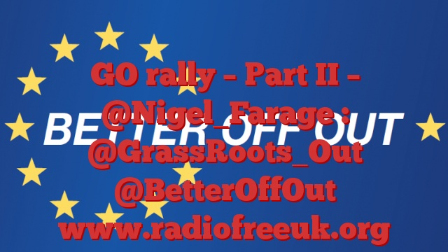GO rally – Part II – @Nigel_Farage : @GrassRoots_Out @BetterOffOut