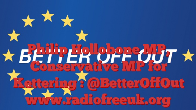 Philip Hollobone MP, Conservative MP for Kettering : @BetterOffOut