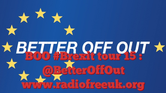 BOO #Brexit tour 15 : @BetterOffOut
