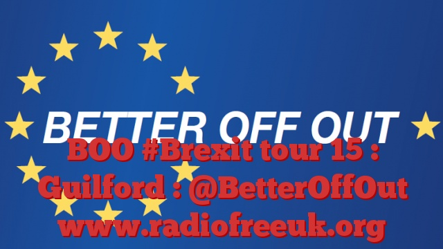 BOO #Brexit tour 15 : Guilford : @BetterOffOut