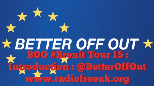 BOO #Brexit Tour 15 : Introduction : @BetterOffOut