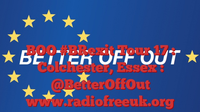BOO #BRexit Tour 17 : Colchester, Essex : @BetterOffOut