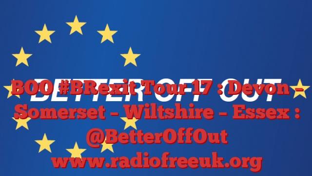 BOO #BRexit Tour 17 : Devon – Somerset – Wiltshire – Essex : @BetterOffOut