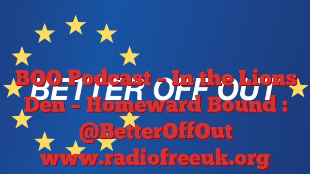 BOO Podcast – In the Lions Den – Homeward Bound : @BetterOffOut