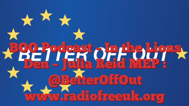 BOO Podcast – In the Lions Den – Julia Reid MEP : @BetterOffOut