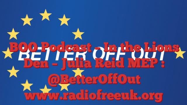 BOO Podcast – In the Lions Den – Julia Reid MEP : @BetterOffOut