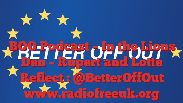 BOO Podcast – In the Lions Den – Rupert and Lotte Reflect : @BetterOffOut