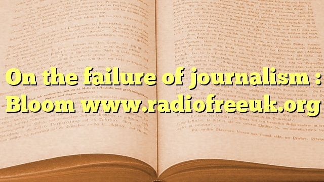 On the failure of journalism : Bloom