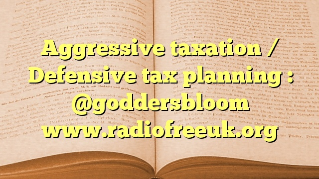 Aggressive taxation / Defensive tax planning : @goddersbloom